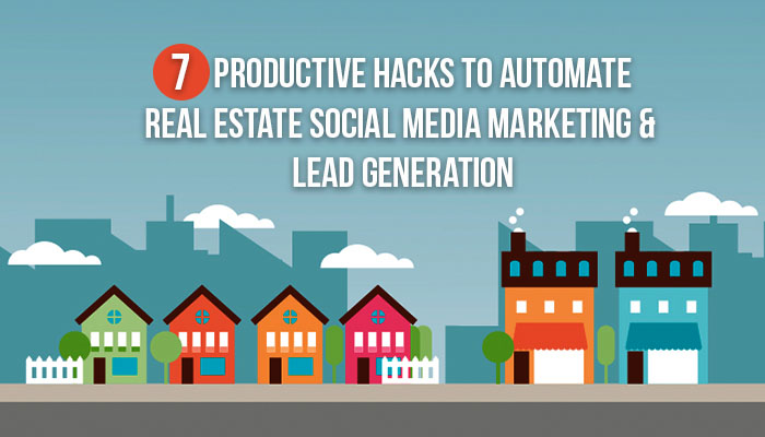 7 Productive Hacks To Automate Real Estate Social Media Marketing & Lead Generation