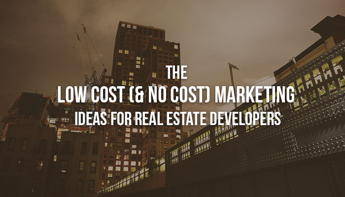 The Low Cost (& No Cost) Marketing Ideas For Real Estate Developers